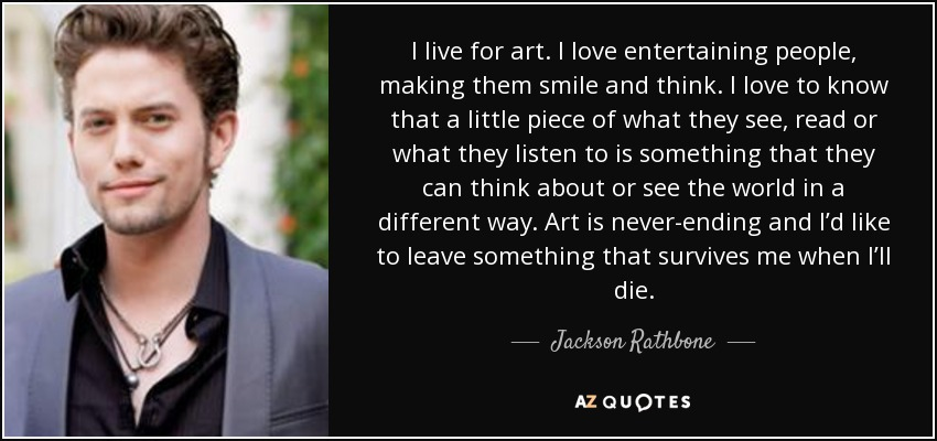 I live for art. I love entertaining people, making them smile and think. I love to know that a little piece of what they see, read or what they listen to is something that they can think about or see the world in a different way. Art is never-ending and I'd like to leave something that survives me when I'll die. - Jackson Rathbone