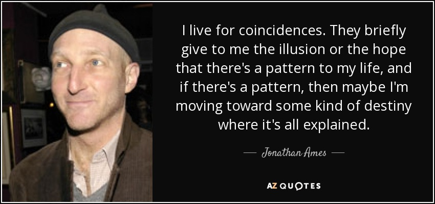 I live for coincidences. They briefly give to me the illusion or the hope that there's a pattern to my life, and if there's a pattern, then maybe I'm moving toward some kind of destiny where it's all explained. - Jonathan Ames