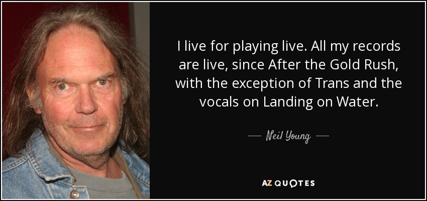 I live for playing live. All my records are live, since After the Gold Rush, with the exception of Trans and the vocals on Landing on Water. - Neil Young