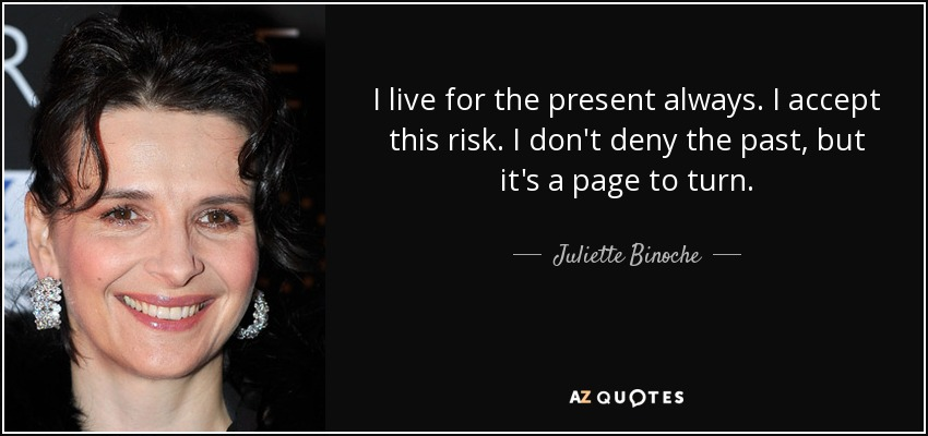 I live for the present always. I accept this risk. I don't deny the past, but it's a page to turn. - Juliette Binoche