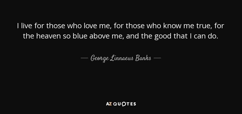 I live for those who love me, for those who know me true, for the heaven so blue above me, and the good that I can do. - George Linnaeus Banks
