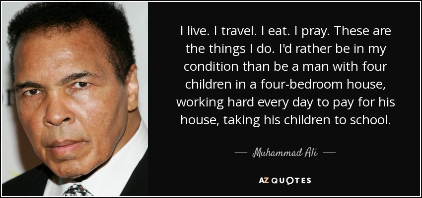 I live. I travel. I eat. I pray. These are the things I do. I'd rather be in my condition than be a man with four children in a four-bedroom house, working hard every day to pay for his house, taking his children to school. - Muhammad Ali