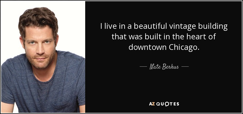 I live in a beautiful vintage building that was built in the heart of downtown Chicago. - Nate Berkus