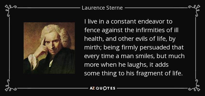 I live in a constant endeavor to fence against the infirmities of ill health, and other evils of life, by mirth; being firmly persuaded that every time a man smiles, but much more when he laughs, it adds some thing to his fragment of life. - Laurence Sterne