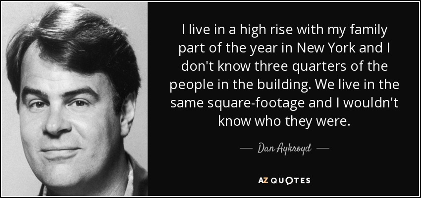 I live in a high rise with my family part of the year in New York and I don't know three quarters of the people in the building. We live in the same square-footage and I wouldn't know who they were. - Dan Aykroyd