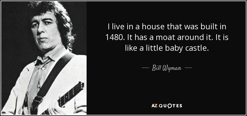 I live in a house that was built in 1480. It has a moat around it. It is like a little baby castle. - Bill Wyman