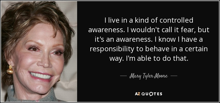 I live in a kind of controlled awareness. I wouldn't call it fear, but it's an awareness. I know I have a responsibility to behave in a certain way. I'm able to do that. - Mary Tyler Moore