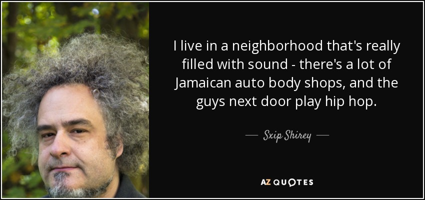 I live in a neighborhood that's really filled with sound - there's a lot of Jamaican auto body shops, and the guys next door play hip hop. - Sxip Shirey