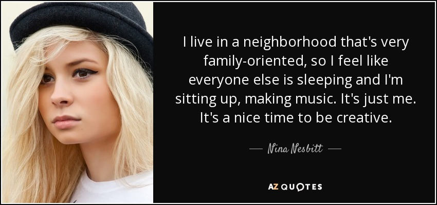 I live in a neighborhood that's very family-oriented, so I feel like everyone else is sleeping and I'm sitting up, making music. It's just me. It's a nice time to be creative. - Nina Nesbitt