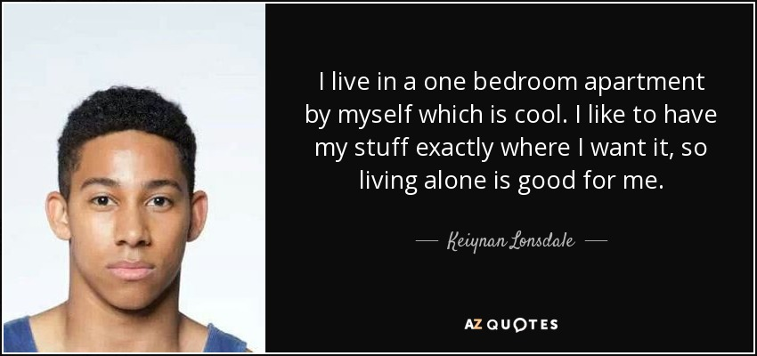 I live in a one bedroom apartment by myself which is cool. I like to have my stuff exactly where I want it, so living alone is good for me. - Keiynan Lonsdale