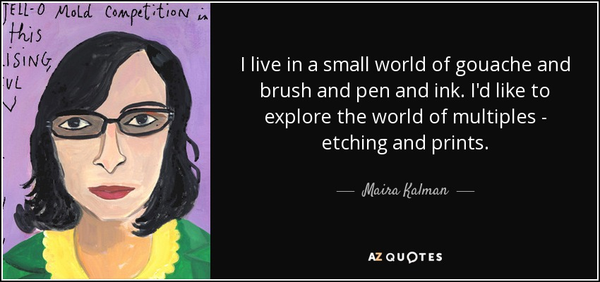 Maira Kalman Quote I Live In A Small World Of Gouache And Brush