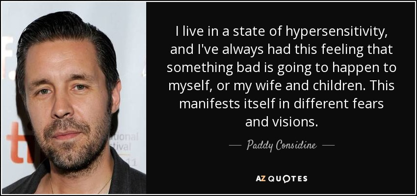 I live in a state of hypersensitivity, and I've always had this feeling that something bad is going to happen to myself, or my wife and children. This manifests itself in different fears and visions. - Paddy Considine