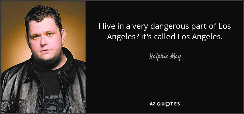 I live in a very dangerous part of Los Angeles? it's called Los Angeles. - Ralphie May