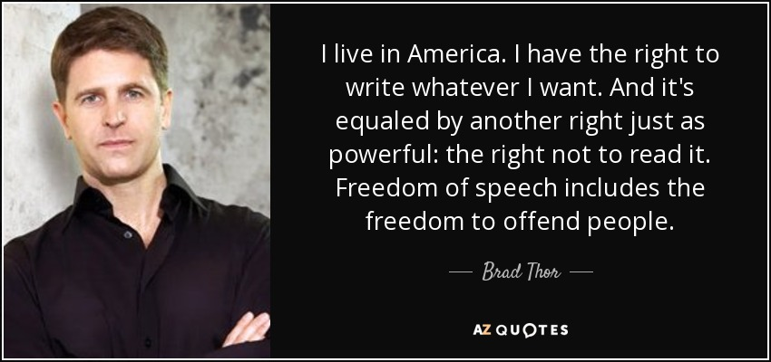 I live in America. I have the right to write whatever I want. And it's equaled by another right just as powerful: the right not to read it. Freedom of speech includes the freedom to offend people. - Brad Thor