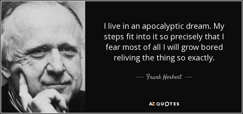 I live in an apocalyptic dream. My steps fit into it so precisely that I fear most of all I will grow bored reliving the thing so exactly. - Frank Herbert
