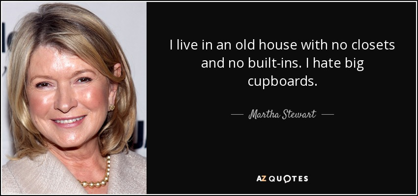 I live in an old house with no closets and no built-ins. I hate big cupboards. - Martha Stewart