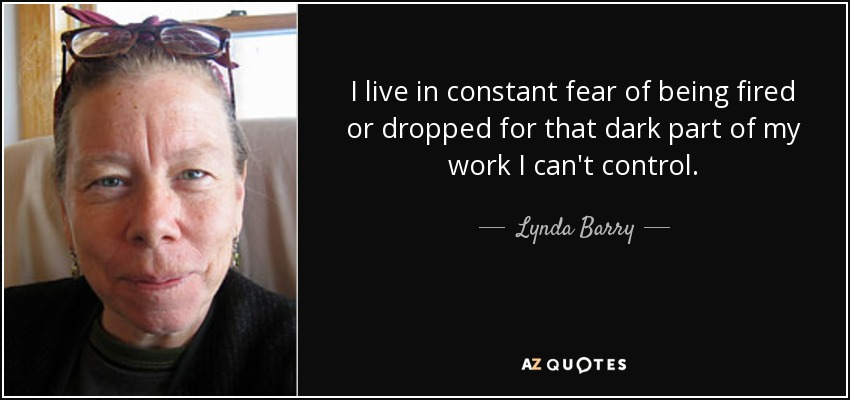 I live in constant fear of being fired or dropped for that dark part of my work I can't control. - Lynda Barry