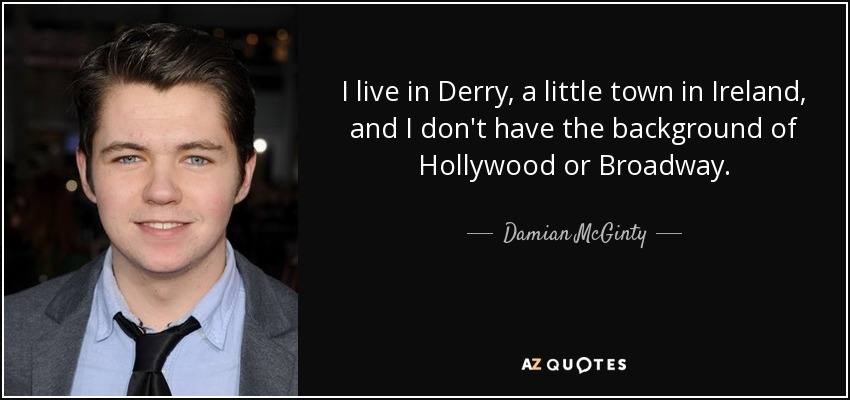 I live in Derry, a little town in Ireland, and I don't have the background of Hollywood or Broadway. - Damian McGinty