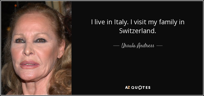 I live in Italy. I visit my family in Switzerland. - Ursula Andress