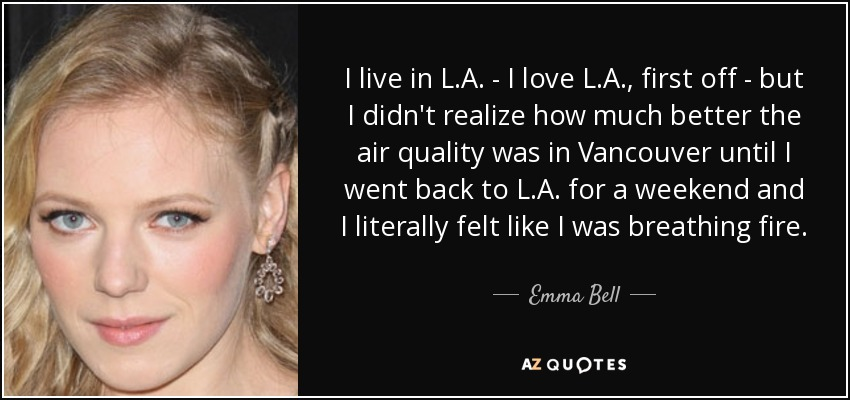 I live in L.A. - I love L.A., first off - but I didn't realize how much better the air quality was in Vancouver until I went back to L.A. for a weekend and I literally felt like I was breathing fire. - Emma Bell