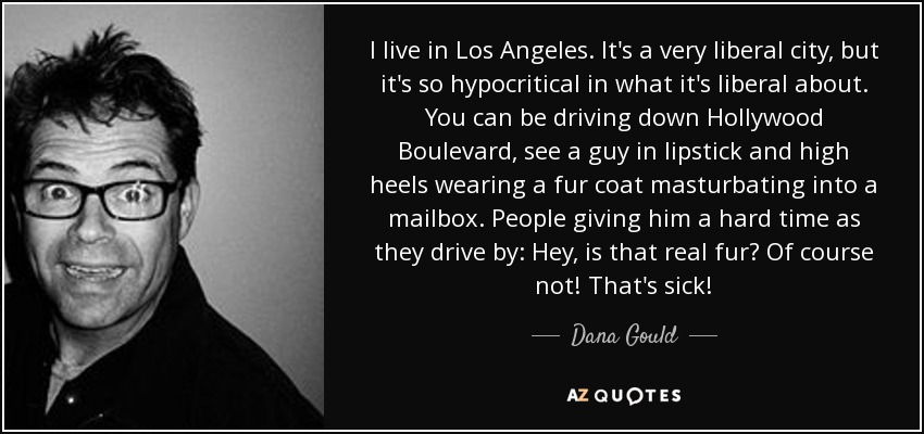 I live in Los Angeles. It's a very liberal city, but it's so hypocritical in what it's liberal about. You can be driving down Hollywood Boulevard, see a guy in lipstick and high heels wearing a fur coat masturbating into a mailbox. People giving him a hard time as they drive by: Hey, is that real fur? Of course not! That's sick! - Dana Gould