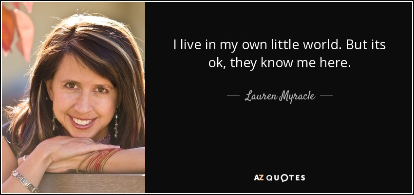 I live in my own little world. But its ok, they know me here. - Lauren Myracle