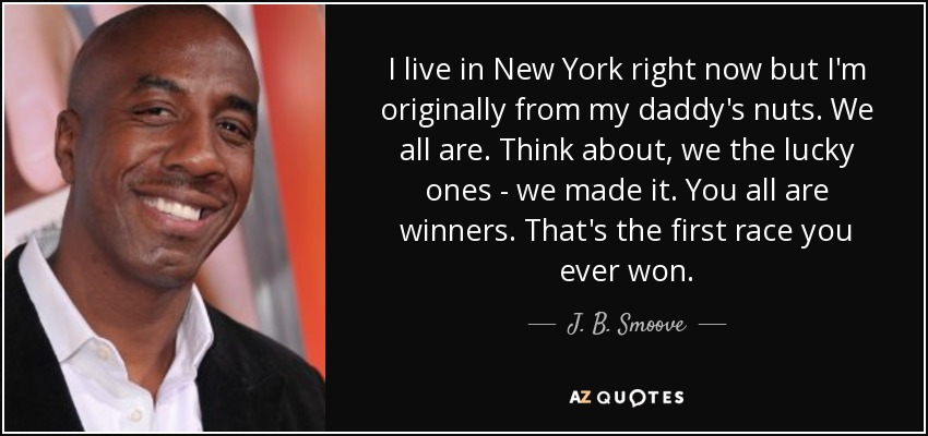 I live in New York right now but I'm originally from my daddy's nuts. We all are. Think about, we the lucky ones - we made it. You all are winners. That's the first race you ever won. - J. B. Smoove