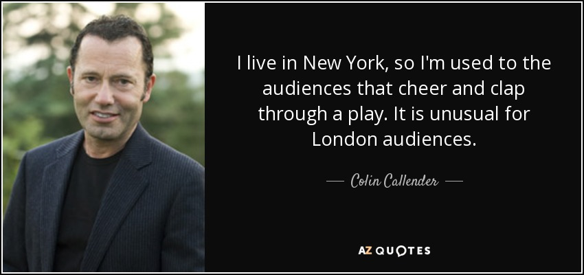 I live in New York, so I'm used to the audiences that cheer and clap through a play. It is unusual for London audiences. - Colin Callender