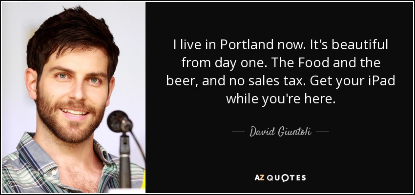 I live in Portland now. It's beautiful from day one. The Food and the beer, and no sales tax. Get your iPad while you're here. - David Giuntoli