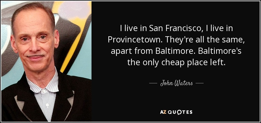 I live in San Francisco, I live in Provincetown. They're all the same, apart from Baltimore. Baltimore's the only cheap place left. - John Waters