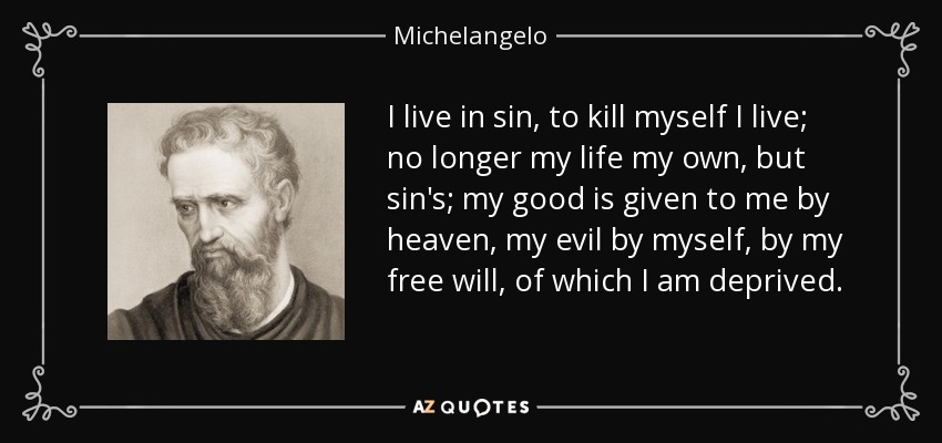 I live in sin, to kill myself I live; no longer my life my own, but sin's; my good is given to me by heaven, my evil by myself, by my free will, of which I am deprived. - Michelangelo