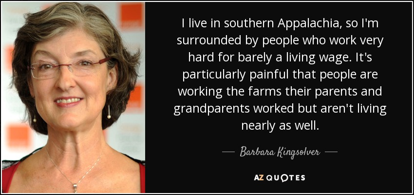 I live in southern Appalachia, so I'm surrounded by people who work very hard for barely a living wage. It's particularly painful that people are working the farms their parents and grandparents worked but aren't living nearly as well. - Barbara Kingsolver