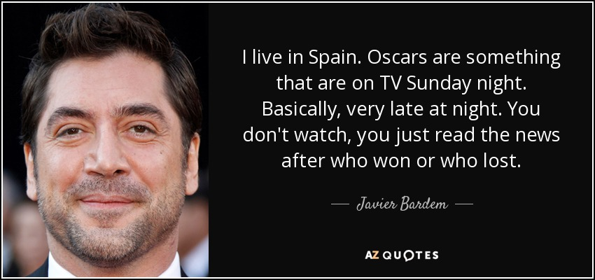 I live in Spain. Oscars are something that are on TV Sunday night. Basically, very late at night. You don't watch, you just read the news after who won or who lost. - Javier Bardem