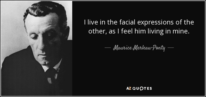 I live in the facial expressions of the other, as I feel him living in mine. - Maurice Merleau-Ponty