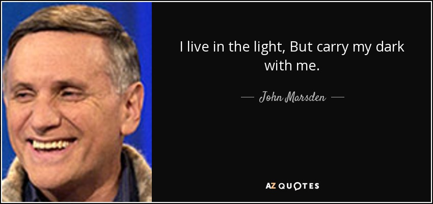 I live in the light, But carry my dark with me. - John Marsden