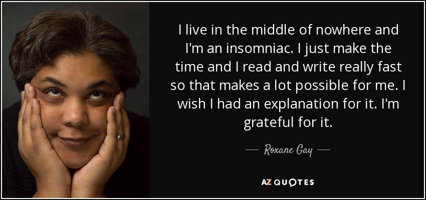 I live in the middle of nowhere and I'm an insomniac. I just make the time and I read and write really fast so that makes a lot possible for me. I wish I had an explanation for it. I'm grateful for it. - Roxane Gay