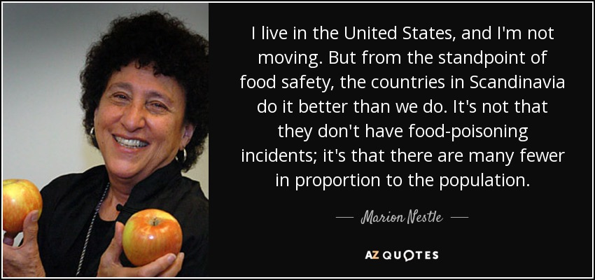 I live in the United States, and I'm not moving. But from the standpoint of food safety, the countries in Scandinavia do it better than we do. It's not that they don't have food-poisoning incidents; it's that there are many fewer in proportion to the population. - Marion Nestle