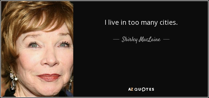I live in too many cities. - Shirley MacLaine