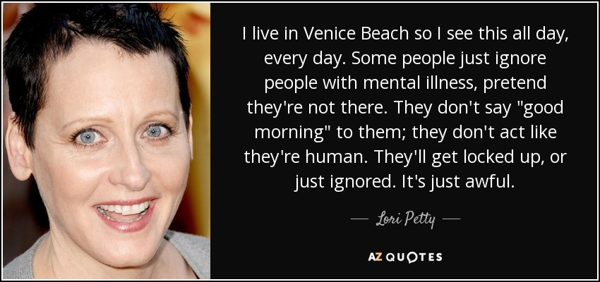 I live in Venice Beach so I see this all day, every day. Some people just ignore people with mental illness, pretend they're not there. They don't say