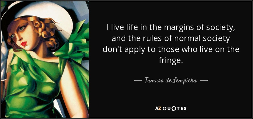 I live life in the margins of society, and the rules of normal society don't apply to those who live on the fringe. - Tamara de Lempicka