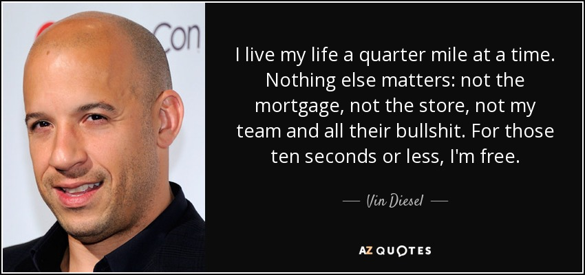 I live my life a quarter mile at a time. Nothing else matters: not the mortgage, not the store, not my team and all their bullshit. For those ten seconds or less, I'm free. - Vin Diesel