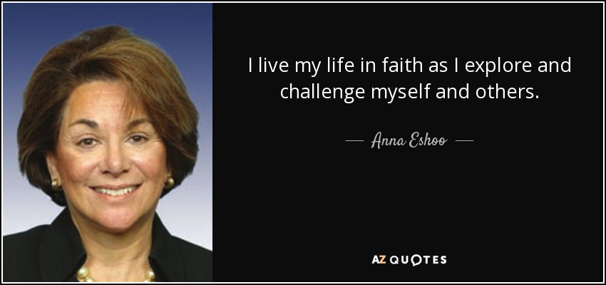 I live my life in faith as I explore and challenge myself and others. - Anna Eshoo