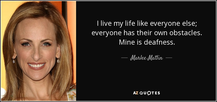 I live my life like everyone else; everyone has their own obstacles. Mine is deafness. - Marlee Matlin