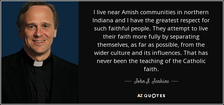 I live near Amish communities in northern Indiana and I have the greatest respect for such faithful people. They attempt to live their faith more fully by separating themselves, as far as possible, from the wider culture and its influences. That has never been the teaching of the Catholic faith. - John I. Jenkins