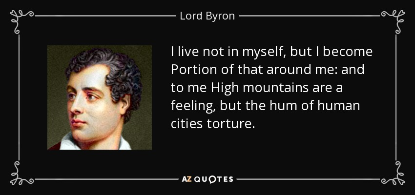 I live not in myself, but I become Portion of that around me: and to me High mountains are a feeling, but the hum of human cities torture. - Lord Byron