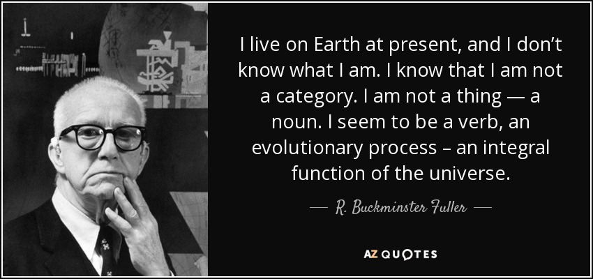 I live on Earth at present, and I don't know what I am. I know that I am not a category. I am not a thing — a noun. I seem to be a verb, an evolutionary process – an integral function of the universe. - R. Buckminster Fuller
