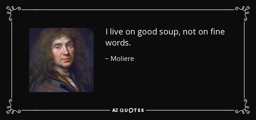 I live on good soup, not on fine words. - Moliere