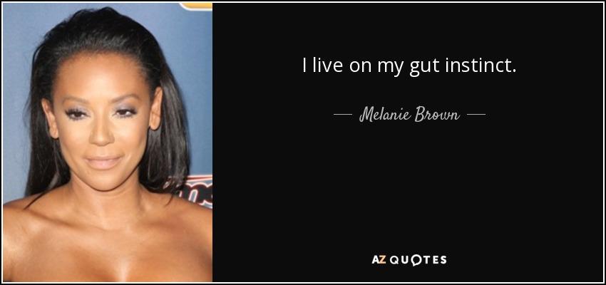 I live on my gut instinct. - Melanie Brown