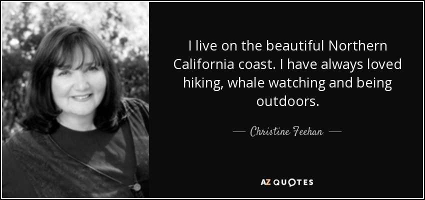 I live on the beautiful Northern California coast. I have always loved hiking, whale watching and being outdoors. - Christine Feehan