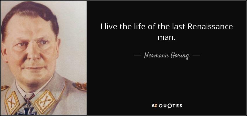 I live the life of the last Renaissance man. - Hermann Goring